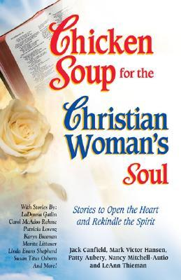 Chicken Soup for the Christian Woman's Soul: Stories to Open the Heart and Rekindle the Spirit (Chicken Soup for the Soul)