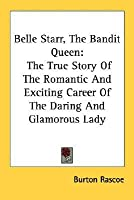 Belle Starr, the Bandit Queen: The True Story of the Romantic and Exciting Career of the Daring and Glamorous Lady