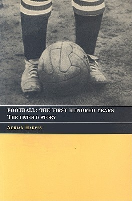 Football-The-First-Hundred-Years-The-Untold-Story-of-the-People-s-Game-Sport-in-the-Global-Society-