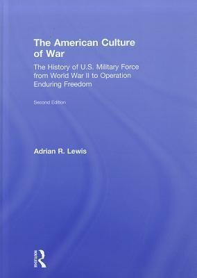 The American Culture of War: A History of U.S. Military Force from World War II to Operation Enduring Freedom  by  Adrian R. Lewis