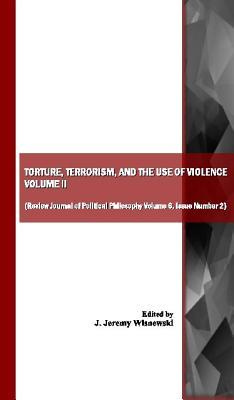 Torture, Terrorism, and the Use of Violence, Vol. II (Also Available as Review Journal of Political Philosophy Volume 6, Issue Number 2)