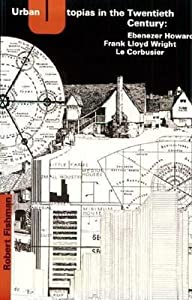 Urban Utopias in the Twentieth Century: Ebenezer Howard, Frank Lloyd Wright, Le Corbusier