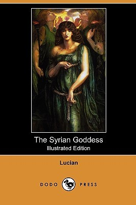 The Syrian Goddess: Being a Translation of Lucian's de Dea Syria, with a Life of Lucian