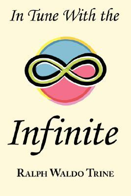 In Tune with the Infinite: Ralph Waldo Trine's Motivational Classic - Complete Original Text