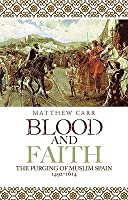 Blood and Faith: The Purging of Muslim Spain. Matthew Carr
