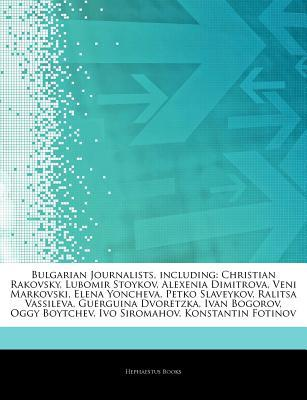 Articles on Bulgarian Journalists, Including: Christian Rakovsky, Lubomir Stoykov, Alexenia Dimitrova, Veni Markovski, Elena Yoncheva, Petko Slaveykov, Ralitsa Vassileva, Guerguina Dvoretzka, Ivan Bogorov, Oggy Boytchev, Ivo Siromahov