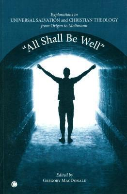 All Shall be Well  Explorations in Universal Salvation and Christian Theology, from Origen to Moltmann