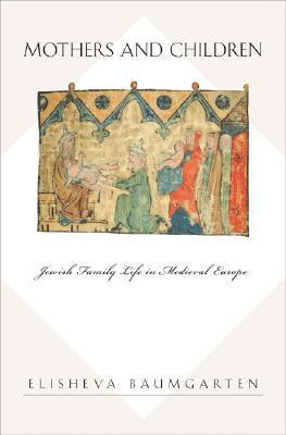 Mothers and Children Jewish Family Life in Medieval Europe