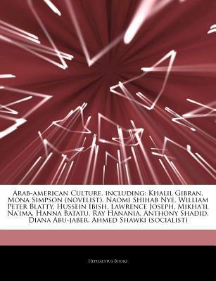 Articles on Arab-American Culture, Including: Khalil Gibran, Mona Simpson (Novelist), Naomi Shihab Nye, William Peter Blatty, Hussein Ibish, Lawrence Joseph, Mikha'il Na'ima, Hanna Batatu, Ray Hanania, Anthony Shadid, Diana Abu-Jaber