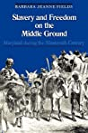 Slavery and Freedom on the Middle Ground by Barbara J. Fields