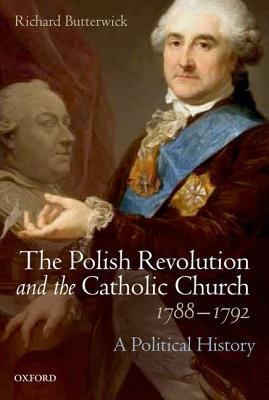 Richard Butterwick - The Polish Revolution and the Catholic Church, 1788-1792 A Political History