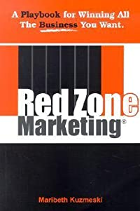 Red Zone Marketing: A Playbook for Winning All the Business You Want!