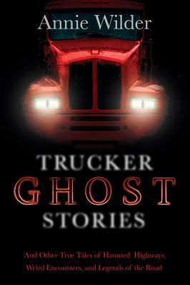 Trucker Ghost Stories: And Other True Tales of Haunted