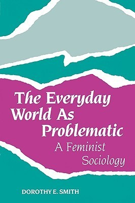 The Everyday World as Problematic  A Feminist Sociology (1987, Northeastern University Press)