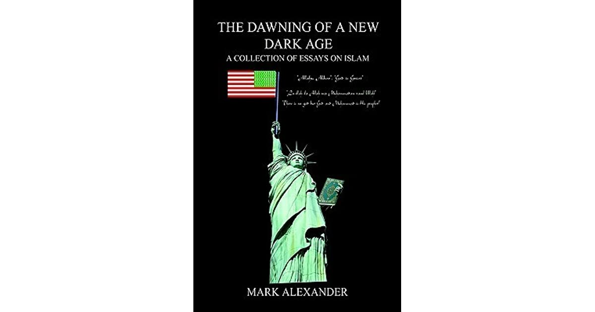 THE DAWNING OF A NEW DARK AGE: A COLLECTION OF ESSAYS ON ISLAM