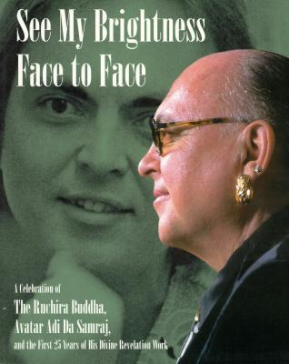 See My Brightness Face to Face: A Celebration of the Ruchira Buddha, Avatar Adi Da Samraj, and the First 25 Years of His Revelation Work