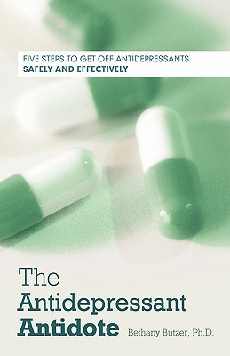 The Antidepressant Antidote Five Steps to Get Off Antidepressants Safely and Effectively