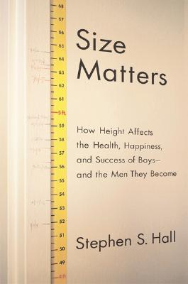 Size Matters: How Height Affects the Health, Happiness, and Success of Boys - and the Men They Become