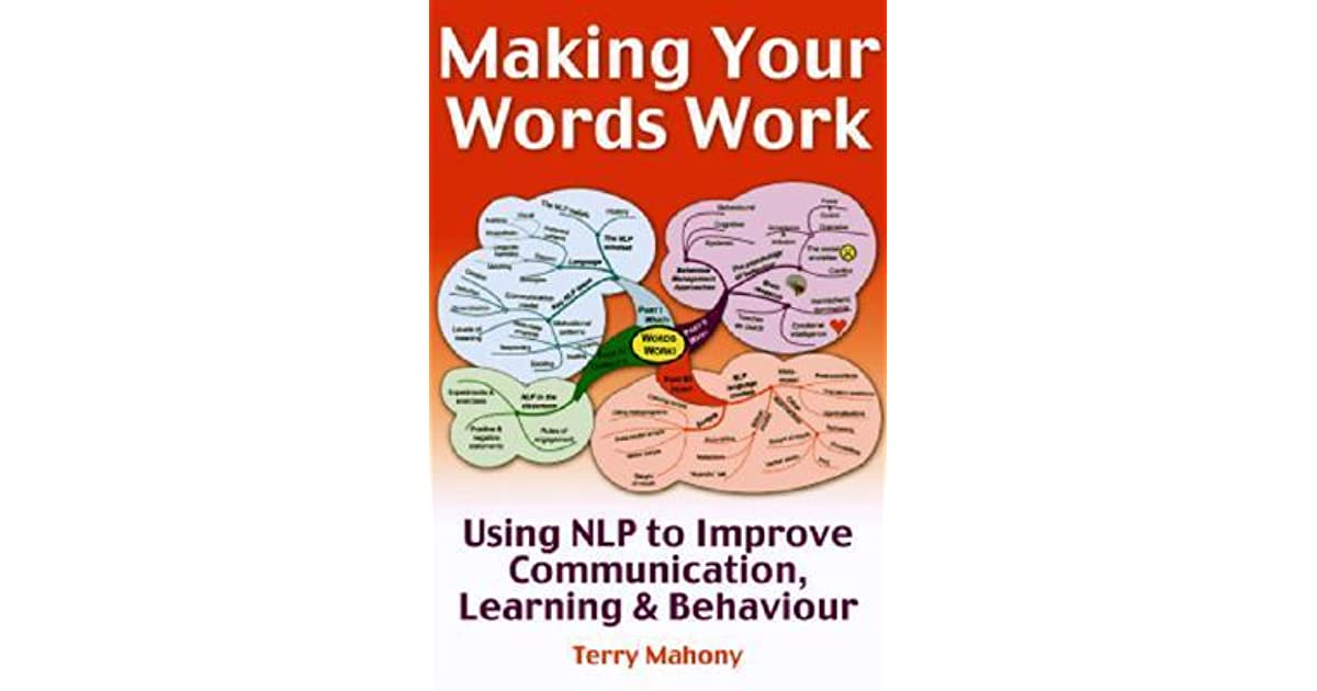 Making Your words Work: Using NLP to improve communication, learning & behaviour