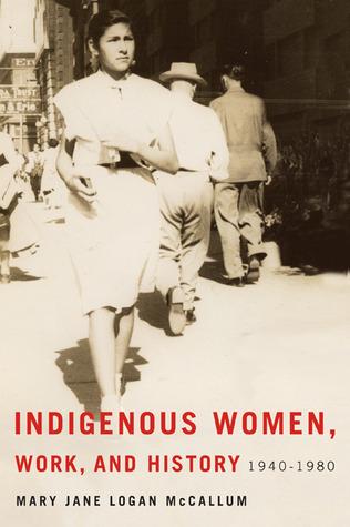 Indigenous women, work, and history, 1940-1980 / Mary Jane Logan McCallum