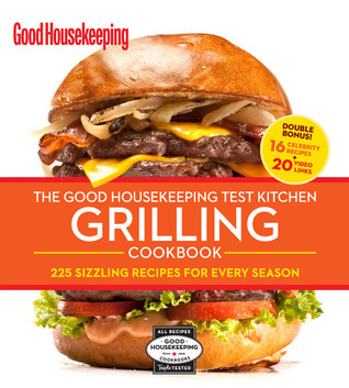 The Good Housekeeping Test Kitchen Grilling Cookbook- 225 Sizzling Recipes for Every Season