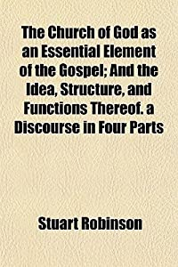 The Church of God as an Essential Element of the Gospel; And the Idea, Structure, and Functions Thereof. a Discourse in Four Parts