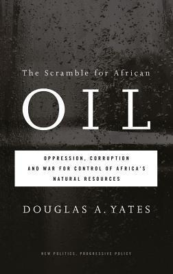 The Scramble for African Oil Oppression, Corruption and War for Control of Africa's Natural Resources
