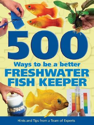 500 Ways to Be a Better Freshwater Fishkeeper: Hints and Tips from a