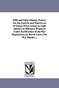 Rifle and light infantry tactics; for the exercise and manœuvres of troops when acting as light infantry or riflemen. Prepared under the direction ... by Brevet Lieut.Col. W.J. Hardee ...
