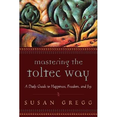 Mastering The Toltec Way A Daily Guide To Happiness Freedom And