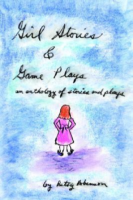 Girl Stories & Game Plays: an anthology of stories and plays