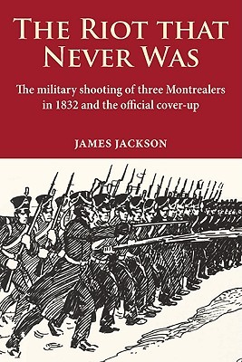 The Riot that Never Was: The Military Shooting of Three Montrealers in 1832 and the Official Cover-up