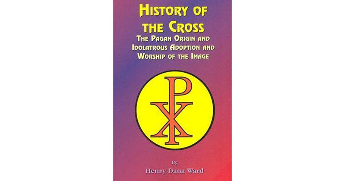 History Of The Cross The Pagan Origin And Idolatroous Adoption And