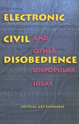 Electronic Civil Disobedience: And Other Unpopular Ideas