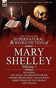 """The Collected Supernatural and Weird Fiction of Mary Shelley-Volume 1: Including One Novel """"Frankenstein or The Modern Prometheus"""" and Fourteen Short Stories of the Strange and Unusual"""