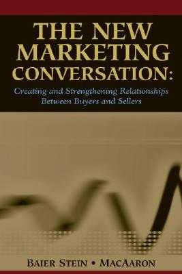 The New Marketing Conversation: Creating and Strengthening Relationships Between Buyers and Sellers