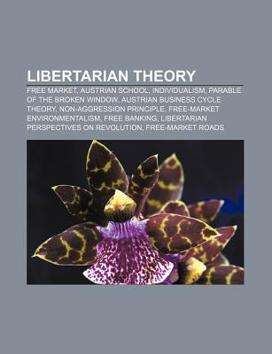 Libertarian Theory: Free Market, Austrian School, Individualism, Parable of the Broken Window, Austrian Business Cycle Theory