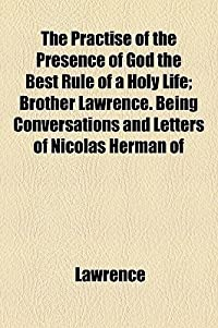 The Practise of the Presence of God the Best Rule of a Holy Life; Brother Lawrence. Being Conversations and Letters of Nicolas Herman of