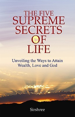 The Five Supreme Secrets of Life: Unveiling the Ways to Attain Wealth, Love and God