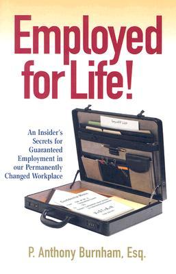 Employed for Life!: An Insider's Secrets for Guaranteed Employment in Our Permanently Changed Workplace