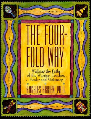 The Four-Fold Way: Walking the Paths of the Warrior, Teacher, Healer, and Visionary