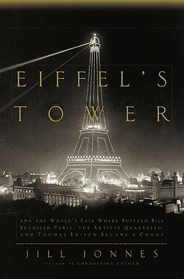 Eiffel's Tower and the World's Fair: Where Buffalo Bill Beguiled Paris, the Artists  Quarreled, and Thomas Edison Became a Count by Jill Jonnes