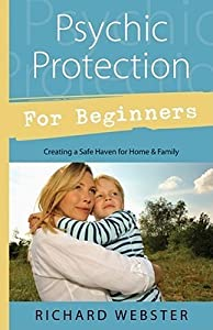 Psychic Protection for Beginners: Creating a Safe Haven for Home & Family