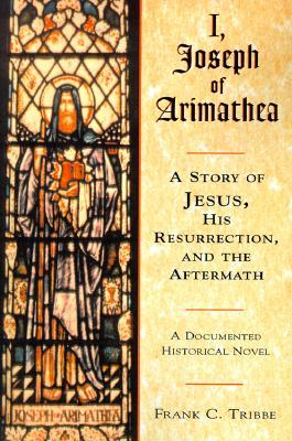 I, Joseph of Arimathea: A Story of Jesus, His Resurrection, and the Aftermath