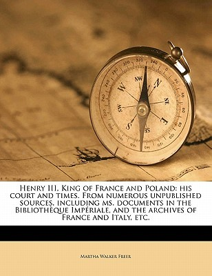 Henry III, King of France and Poland: His Court and Times. from Numerous Unpublished Sources, Including Ms. Documents in the Bibliotheque Imperiale, and the Archives of France and Italy, Etc. Volume 1