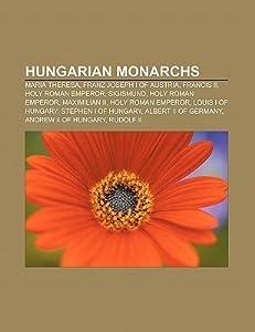 Hungarian Monarchs: Maria Theresa, Franz Joseph I of Austria, Francis II, Holy Roman Emperor, Sigismund, Holy Roman Emperor, Maximilian II