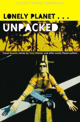 Unpacked: Travel Disaster Stories Tony Wheeler and Other Lonely Planet Authors by Tony Wheeler