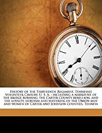 History of the Thirteenth Regiment, Tennessee Volunteer Cavalry, U. S. A.: including a narrative of the bridge burning; the Carter County rebellion, and the loyalty, heroism and suffering of the Union men and women of Carter and Johnson counties, Tenness