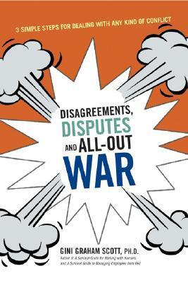 Disagreements, Disputes, and All-Out War Three Simple Steps for Dealing with Any Kind of Conflict