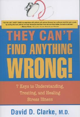 They Can't Find Anything Wrong!: 7 Keys to Understanding, Treating, and Healing Stress Illness